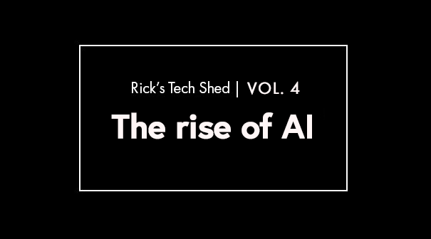 Rick's Tech Shed: Vol 4 | The Rise of AI